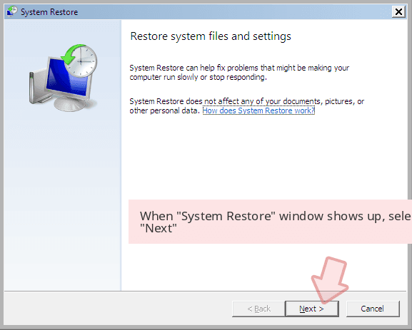 When 'System Restore' window shows up, select 'Next'